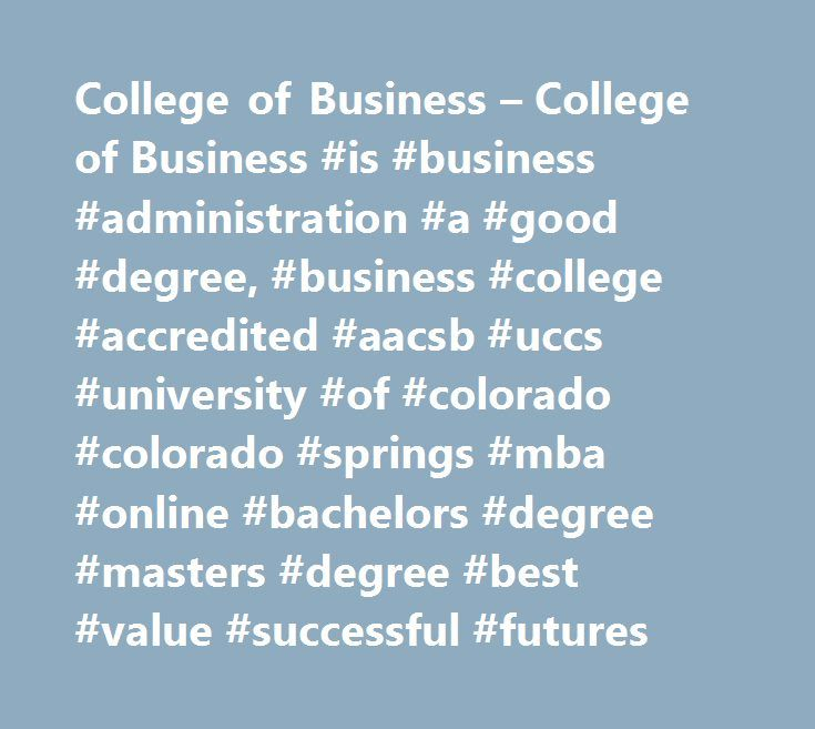 College of Business – College of Business #is #business #administration #a #good #degree, #business #college #accredited #aacsb #uccs #university #of #colorado #colorado #springs #mba #online #bachelors #degree #masters #degree #best #value #successful #futures http://riverside.remmont.com/college-of-business-college-of-business-is-business-administration-a-good-degree-business-college-accredited-aacsb-uccs-university-of-colorado-colorado-springs-mba-online-bachelo/  # College of Business…