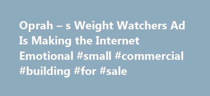 Oprah – s Weight Watchers Ad Is Making the Internet Emotional #small #commercial #building #for #sale http://commercial.nef2.com/oprah-s-weight-watchers-ad-is-making-the-internet-emotional-small-commercial-building-for-sale/  #weight watchers commercial # Oprah s New Weight Watchers Commercial Is Sending the Internet on an Emotional Roller Coaster It has people in tears Oprah Winfrey s new Weight Watchers commercial is creating an emotional outpouring online. In the ad Winfrey s first since…