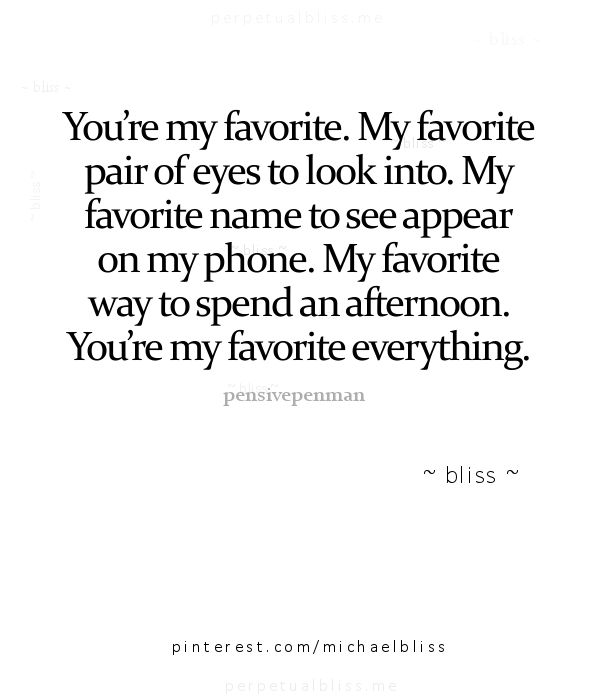 You're my favorite everything, my favorite pair of eyes, my favorite name to see appear on my phone, my favorite way to spend an afternoon .. .. You're my favorite everything. ~ Bliss