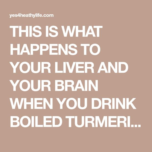 THIS IS WHAT HAPPENS TO YOUR LIVER AND YOUR BRAIN WHEN YOU DRINK BOILED TURMERIC WATER – Healthy Life