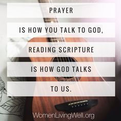 Prayer is how you talk to God, reading scripture is how God talks to us.