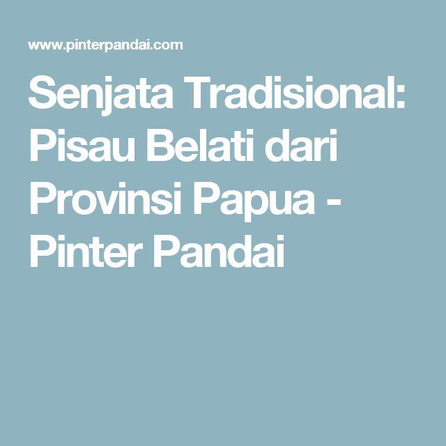 Senjata Tradisional: Pisau Belati dari Provinsi Papua - Pinter Pandai