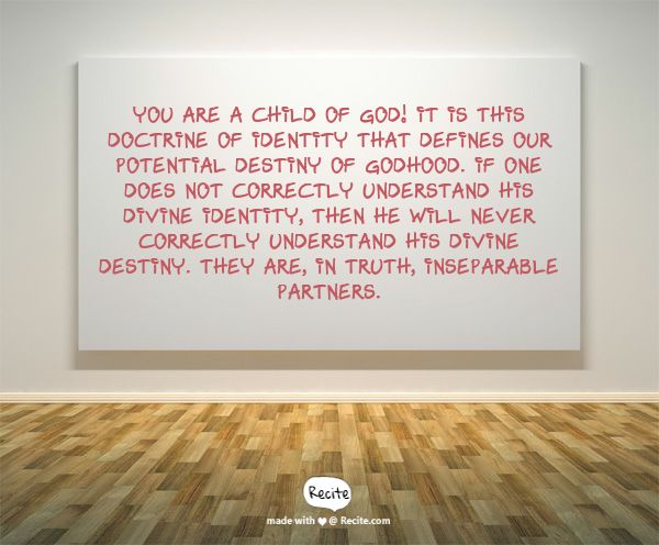You are a child of God!  It is this doctrine of identity that defines our potential destiny of godhood. If one does not correctly understand his divine identity, then he will never correctly understand his divine destiny. They are, in truth, inseparable partners. - Quote From Recite.com #RECITE #QUOTE