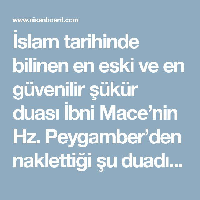 """İslam tarihinde bilinen en eski ve en güvenilir şükür duası İbni Mace'nin Hz. Peygamber'den naklettiği şu duadır:   """"Ya Rab, lekel hamdu kema yenbaği li celali vechike ve li azimi sultanike""""  Hz. Muhammed rivayete göre sık sık bu duayı okur ve müminlere de bu duayı okumalarını önerirdi. Duanın Türkçe çevirisi şöyledir:  """"Ya Rabbim, senin varlığının celaline ve senin hâkimiyetinin büyüklüğüne yaraşır şekilde sana hamd olsun (şükürler olsun)"""" [IMG]  Allah, Kuran-ı Kerim'de """"Biz şükredenleri…"""