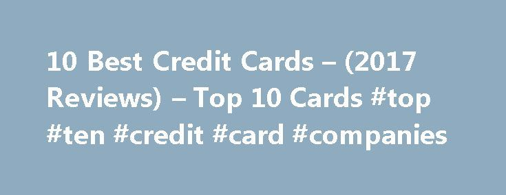 10 Best Credit Cards – (2017 Reviews) – Top 10 Cards #top #ten #credit #card #companies http://dating.nef2.com/10-best-credit-cards-2017-reviews-top-10-cards-top-ten-credit-card-companies/  2017's Top 10 Credit Cards Below are our staff's brand-new rankings of 2017's best credit cards. Whether you prefer low APR's, cash back, or any other perk, these top 10 credit cards are the best of the best: The credit card offers that appear on this site are from credit card companies from which…