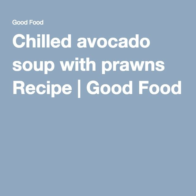 Chilled avocado soup with prawns Recipe | Good Food
