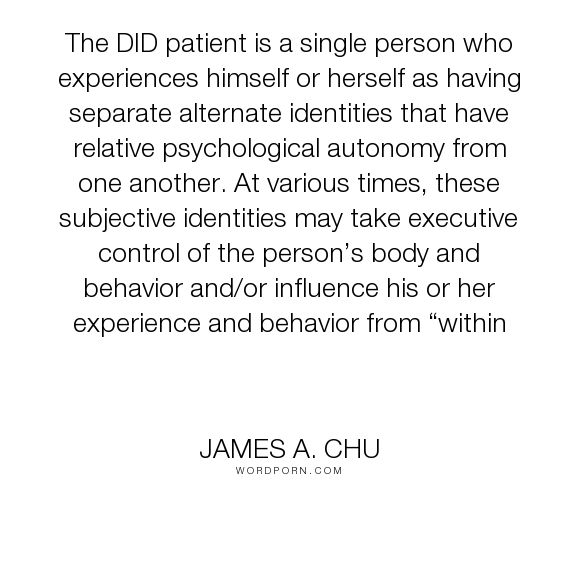 """James A. Chu - """"The DID patient is a single person who experiences himself or herself as having separate..."""". personality, alter, dissociative-identity-disorder, mental-disorder, multiple-personality-disorder, alternate-identity, dissociative-identities"""