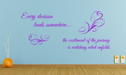 Philosophical quote with french style flourishEvery decision leads somewhere...The excitement of the journey is watching what unfolds.  All our wall stickers/decals are available in a great range of sizes and colours - and can be personalised to be truly custom.