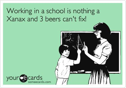 Working in a school is nothing a Xanax and 3 beers can't fix!