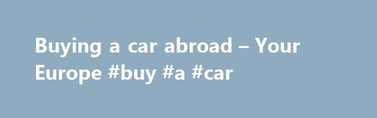 Buying a car abroad – Your Europe #buy #a #car http://philippines.remmont.com/buying-a-car-abroad-your-europe-buy-a-car/  #buy a car uk # Buying a car abroad Price comparison You are free to buy a car anywhere in the EU. When comparing the price of a particular model in different countries, make sure you are comparing cars with the same equipment and interiors. Technical features (air conditioning, heating, and so on) may differ depending on where the vehicle is sold. Make sure you know the…