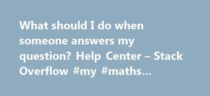 What should I do when someone answers my question? Help Center – Stack Overflow #my #maths #answers http://health.nef2.com/what-should-i-do-when-someone-answers-my-question-help-center-stack-overflow-my-maths-answers/  #answer my questions # What should I do when someone answers my question? The first thing you should do after reading someone's answer to your question is vote on the answer, like any other user (with sufficient reputation) does. Vote up answers that are helpful and…