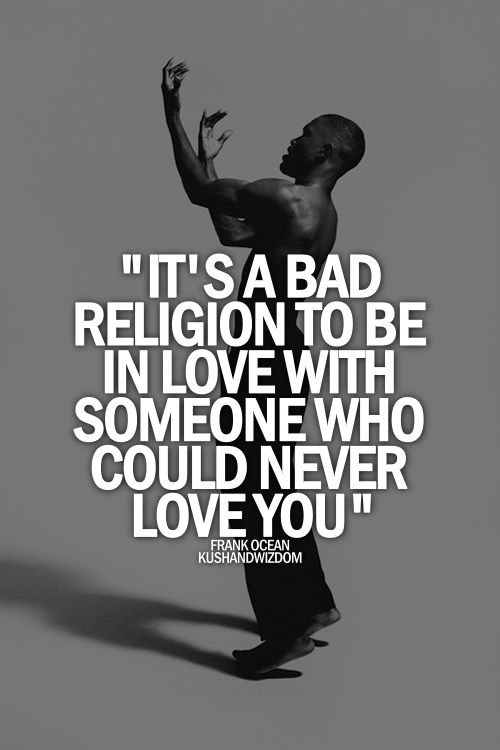 it's a sad religion to be in love with someone who could never love you. Frank Ocean x