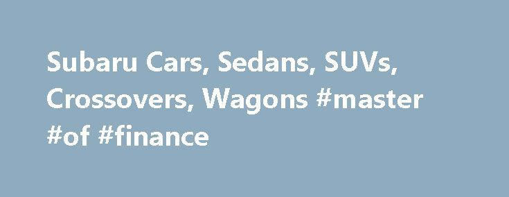 Subaru Cars, Sedans, SUVs, Crossovers, Wagons #master #of #finance http://cash.remmont.com/subaru-cars-sedans-suvs-crossovers-wagons-master-of-finance/  #subaru finance # * Manufacturer's suggested retail price does not include destination and delivery charges, tax, title and registration fees. Destination and delivery includes handling and inland freight fees and may vary in some states. Prices, specifications, options, features and... Read more