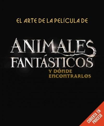 El arte de la pelicula de Animales fantasticos y donde encontrarlos/ The art of film Fantastic Beasts and Where t...