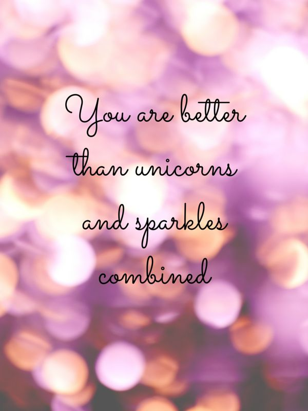 You are better than unicorns and sparkles combined!