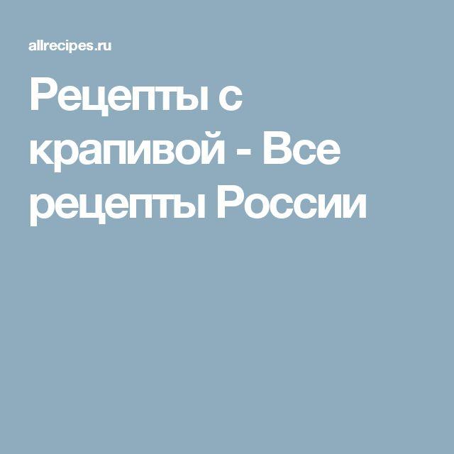 Рецепты с крапивой - Все рецепты России