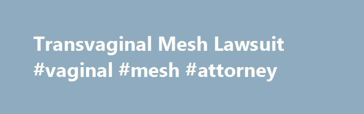 Transvaginal Mesh Lawsuit #vaginal #mesh #attorney http://illinois.remmont.com/transvaginal-mesh-lawsuit-vaginal-mesh-attorney/  # Vaginal Mesh Implant Attorney Florida Transvaginal Mesh Recall Lawsuits Florida Over 75,000 lawsuits nationwide have been filed by women suffering from failed transvaginal mesh and sling implants. Many women have endured multiple painful surgeries without a cure. Our firm is continuing to file lawsuits for injured women and our founding attorney Joseph H…