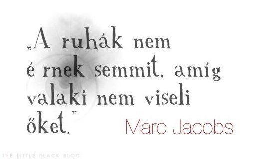 """""""A ruhák nem érnek semmit, amíg valaki nem viseli őket."""" – Marc Jacobs"""