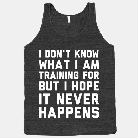 I don't know what I'm training for but I hope it never happens. RIGHT