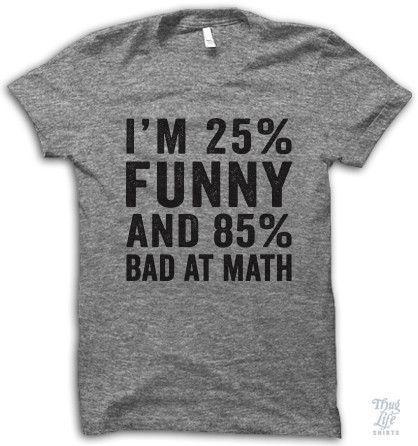 I'm 25% funny and 85% bad at math.