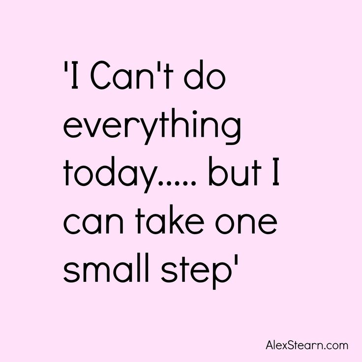 I can't do everything today... But I can take one small step