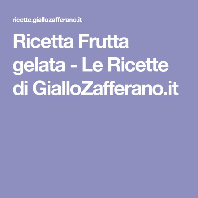 Ricetta Frutta gelata - Le Ricette di GialloZafferano.it