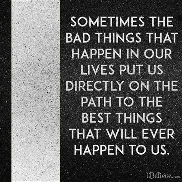 Sometimes the Bad Things that Happen in Our Lives Put Us Directly on the Path to the Best Things - Inspirations