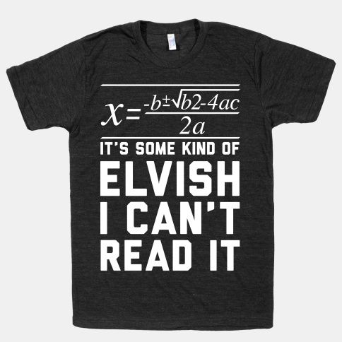 If only I had this shirt in high school. My math teacher would have understood so much more! The Quadratic Formula is in Some Kind of Elvish