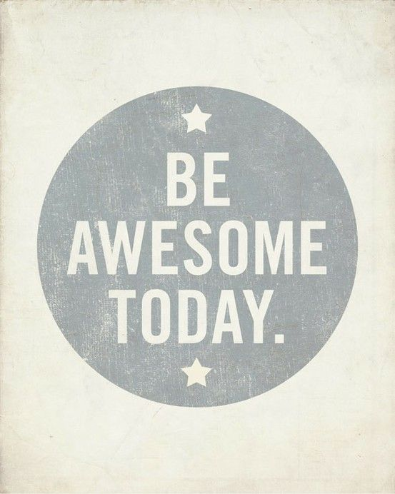 We all are awesome. Yesterday, today, the next day, the day after, and the days after that one.