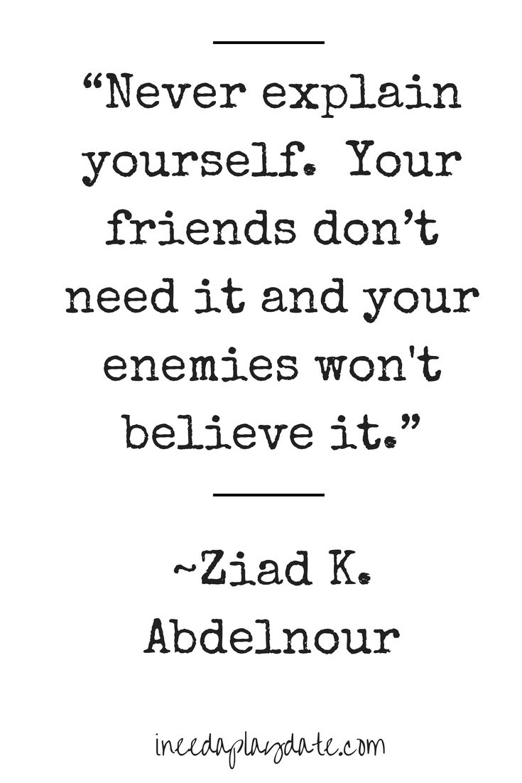 """""""Never explain yourself. Your friends don't need it and your enemies won't believe it."""" Ziad K. Abdelnour"""