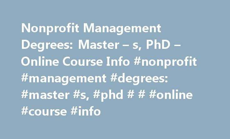 Nonprofit Management Degrees: Master – s, PhD – Online Course Info #nonprofit #management #degrees: #master #s, #phd # # #online #course #info http://italy.nef2.com/nonprofit-management-degrees-master-s-phd-online-course-info-nonprofit-management-degrees-master-s-phd-online-course-info/  # Nonprofit Management Degrees: Master's, PhD & Online Course Info View available schools Nonprofit Management Master's and PhD Degrees at a Glance The nonprofit sector is one of the fastest growing…