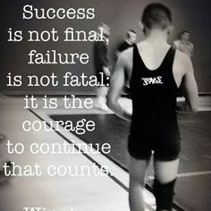 It is the courage to continue that counts. Win or lose, good or bad, wrestle hard, and be proud.