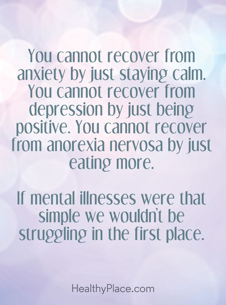 Quote on mental health stigma: You cannot recover from anxiety by just staying calm. You cannot recover from depression by just being positive. You cannot recover from anorexia nervosa by just eating more. If mental illnesses were that simple we wouldn't be struggling in the first place. www.HealthyPlace.com