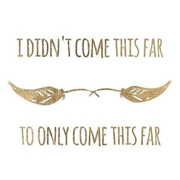 """I didn't come this far, to come only this far."" ..*"