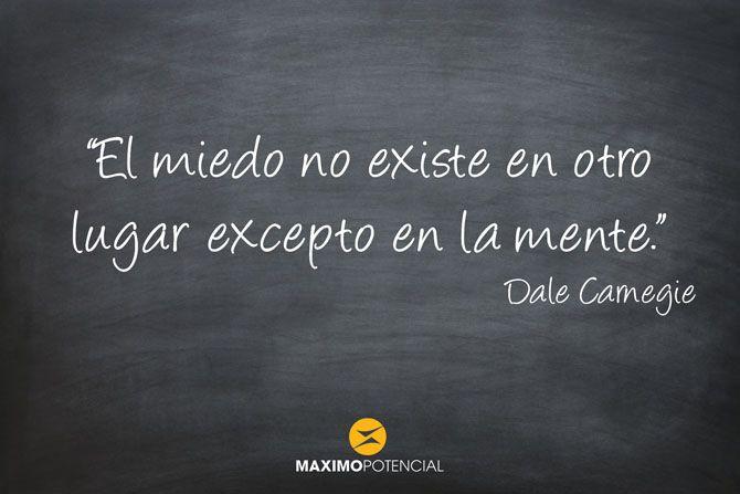 """""""El miedo no existe en otro lugar excepto en la mente."""" – Dale Carnegie  Blog de citas Máximo Potencial"""