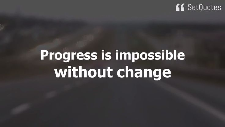 Progress is impossible without change, and those who cannot change their minds cannot change anything. Quote By George Bernard Shaw From The SetQuotes.