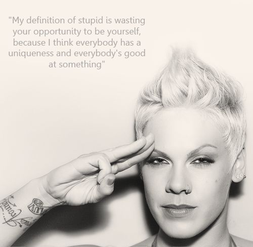 """""""My definition of stupid is wasting your opportunity to be yourself, because I think everybody has a uniqueness and everybody's good at something"""" --P!nk"""