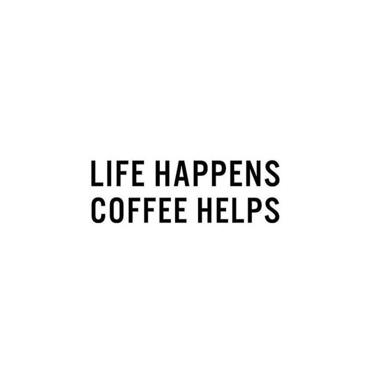 Life happens, coffee helps.