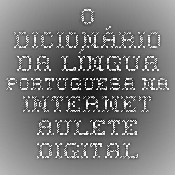 O dicionário da língua portuguesa na internet - Aulete Digital