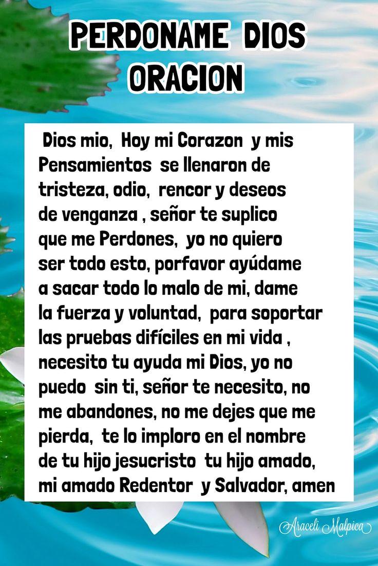 ARACELI MALPICA- Posters : DIOS PERDONAME ORACION  Dios mio,  Hoy mi Corazon  y mis Pensamientos  se llenaron de tristeza, odio,  rencor y deseos de venganza , señor te suplico que me Perdones,  yo no quiero ser todo esto, porfavor ayúdame  a sacar todo lo malo de mi, dame la fuerza y voluntad,  para soportar  las pruebas difíciles en mi vida , necesito tu ayuda mi Dios, yo no  puedo  sin ti, señor te necesito, no  me abandones, no me dejes que me pierda,  te lo imploro en el nombre  de tu…
