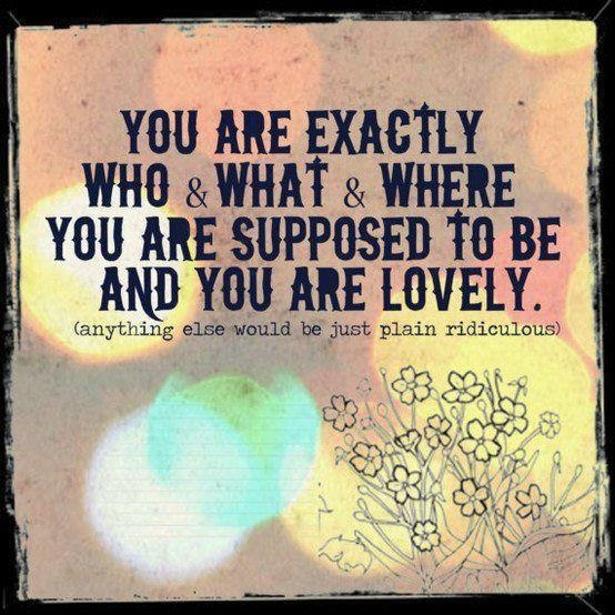 No matter what anyone else says to you, remember that you are exactly who you are supposed to be. 'Like' if you agree.