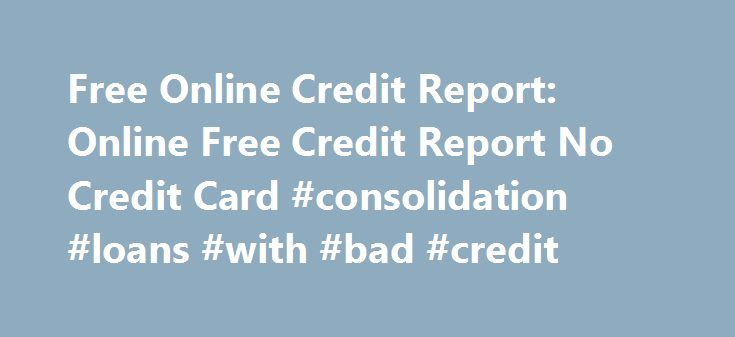 Free Online Credit Report: Online Free Credit Report No Credit Card #consolidation #loans #with #bad #credit http://credit-loan.nef2.com/free-online-credit-report-online-free-credit-report-no-credit-card-consolidation-loans-with-bad-credit/  #free credit reports no credit card # Online Free Credit Report No Credit Card Get Your Totally Free Credit Report In 2012 By Cathy C Martin on February 03, 2012 Just about all consumers in US are entitled to obtain one totally free credit report each…