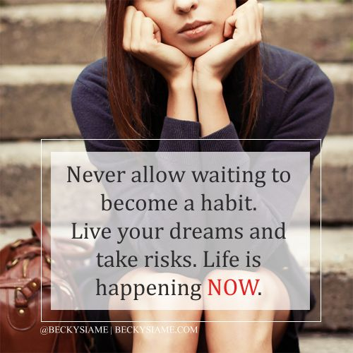 BECKYSIAME.COM   Never allow waiting to become a habit. Live your dreams and take risks. Life is happening now.