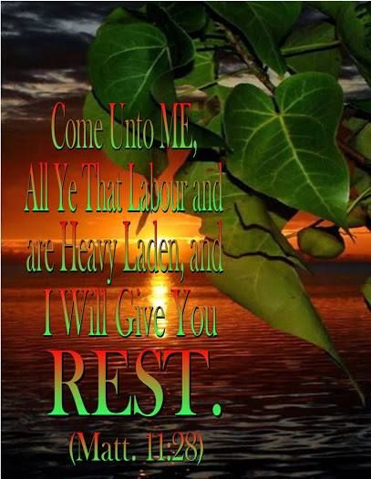 Come Unto Me,  All you that Labor and are Heavy Laden,  and I will Give You Rest!  Matthew  11:28  ~~~~ Rest in His Presence!