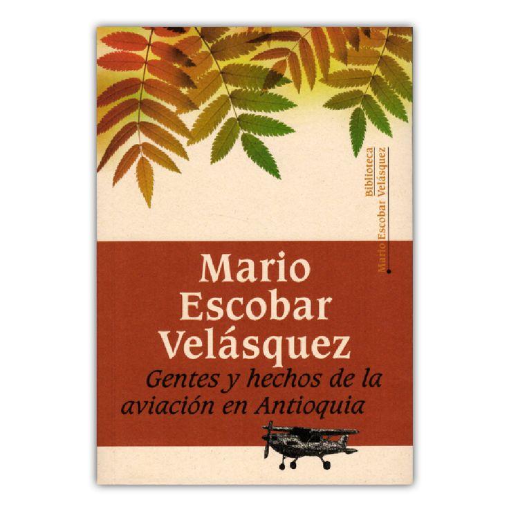 Gentes y hechos de la aviación en Antioquia – Mario Escobar Velásquez –  Universidad EAFIT www.librosyeditores.com Editores y distribuidores.