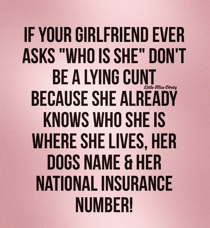 """If your girlfriend ever asks """"Who is she"""" don't be a lying CUNT because she already knows who she is, where she lives, her dogs name & her national insurance number!"""