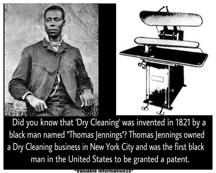 "Did you know that dry cleaning was invented in 1821 by an African American named Thomas Jennings? Thomas L. Jennings (1791–1856) was an African-American tradesman and abolitionist. He was a FREE BLACK who operated a dry-cleaning business in New York City, and was the first African American to be granted a patent. Jennings' skills along with a patent granted by the state of New York on March 3, 1821, for a dry-cleaning process called ""dry scouring"" enabled him to build his business"
