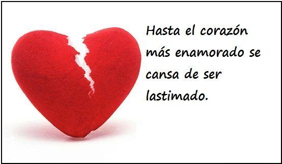 Hasta el corazón más enamorado se cansa de ser lastimado.