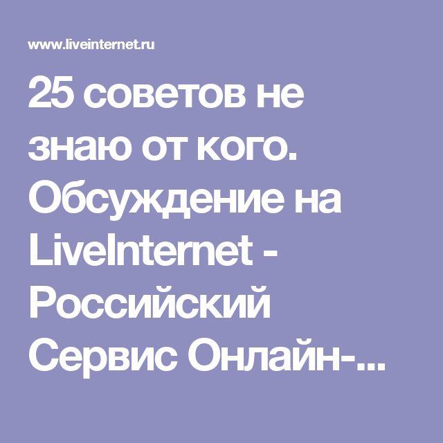 25 советов не знаю от кого. Обсуждение на LiveInternet - Российский Сервис Онлайн-Дневников