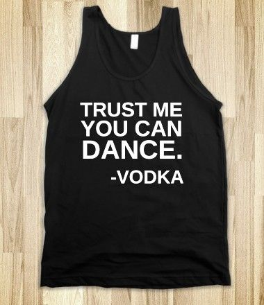 Trust Me You Can Dance - Vodka I need this shirt, and so do a lot of my friends.